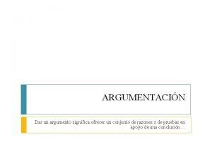 ARGUMENTACIN Dar un argumento significa ofrecer un conjunto