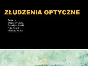 ZUDZENIA OPTYCZNE Autorzy Wojciech Gajda Pawe Michalski Filip