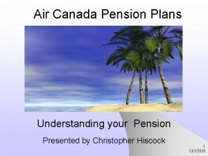 Air Canada Pension Plans Understanding your Pension Presented