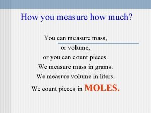 How you measure how much You can measure