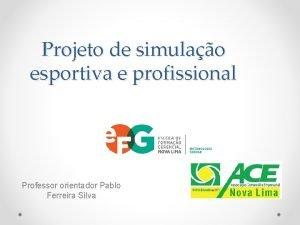 Projeto de simulao esportiva e profissional Professor orientador
