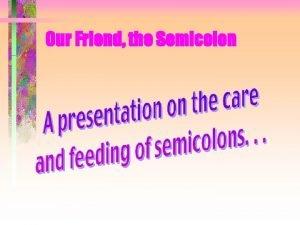 Our Friend the Semicolon Our Friend the Semicolon