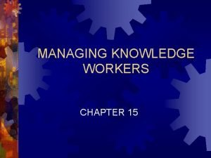 MANAGING KNOWLEDGE WORKERS CHAPTER 15 Chapter 15 Managing
