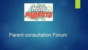 Parent consultation Forum What is the Parent Consultation