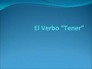 El Verbo Tener El Verbo Tener to have