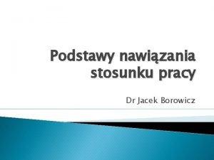 Podstawy nawizania stosunku pracy Dr Jacek Borowicz Podstawy