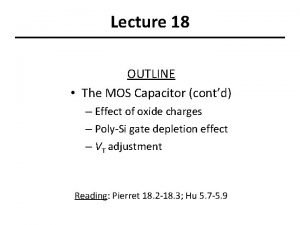 Lecture 18 OUTLINE The MOS Capacitor contd Effect