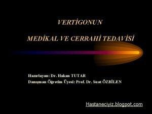 VERTGONUN MEDKAL VE CERRAH TEDAVS Hazrlayan Dr Hakan
