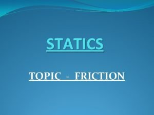 STATICS TOPIC FRICTION FRICTION Friction is the force