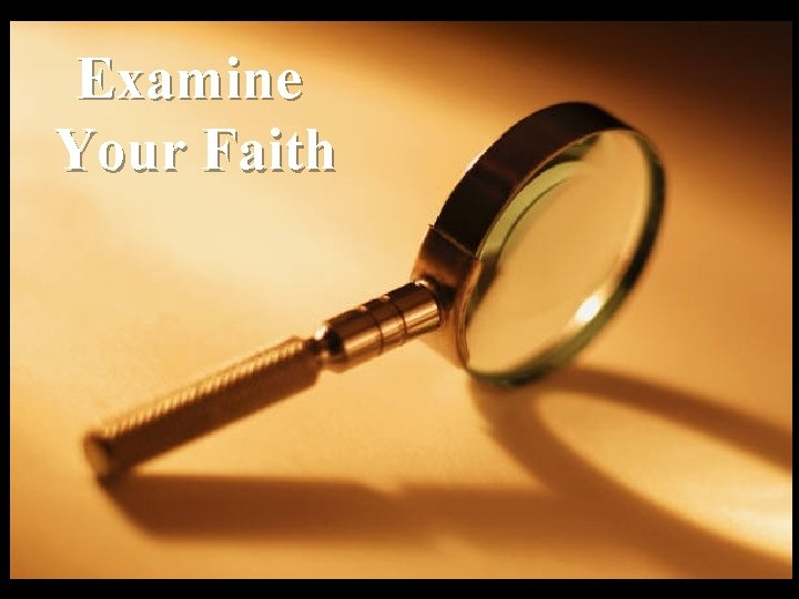 Examine Your Faith Examine yourselves to see whether