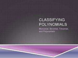 CLASSIFYING POLYNOMIALS Monomial Binomial Trinomial and Polynomials WARM