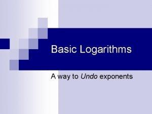 Basic Logarithms A way to Undo exponents Many
