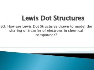 Lewis Dot Structures EQ How are Lewis Dot