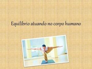 Equilbrio atuando no corpo humano Corpo extenso Corpo