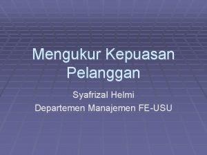 Mengukur Kepuasan Pelanggan Syafrizal Helmi Departemen Manajemen FEUSU