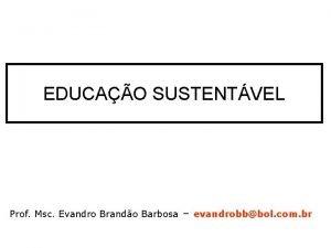 EDUCAO SUSTENTVEL Prof Msc Evandro Brando Barbosa evandrobbbol