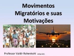 Movimentos Migratrios e suas Motivaes Professor Valdir Rohenkohl