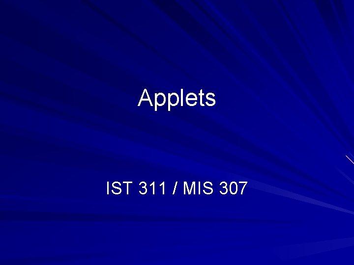 Applets IST 311 MIS 307 Applets A Java