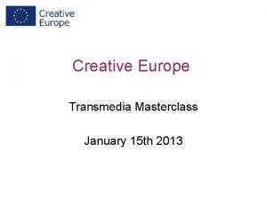 Creative Europe Transmedia Masterclass January 15 th 2013
