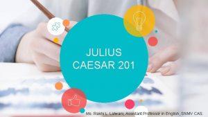 JULIUS CAESAR 201 Ms Rakhi L Lalwani Assistant