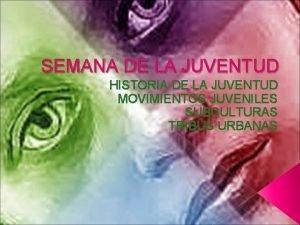SEMANA DE LA JUVENTUD HISTORIA DE LA JUVENTUD