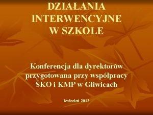 DZIAANIA INTERWENCYJNE W SZKOLE Konferencja dla dyrektorw przygotowana