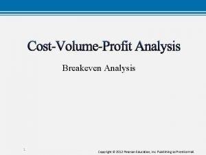 CostVolumeProfit Analysis Breakeven Analysis 1 Copyright 2012 Pearson