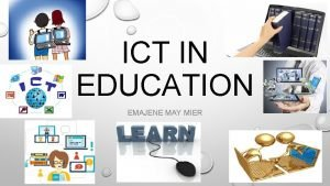ICT IN EDUCATION EMAJENE MAY MIER ICT IN