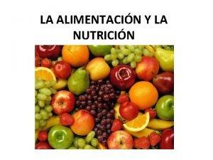 LA ALIMENTACIN Y LA NUTRICIN ALIMENTACIN Consiste en