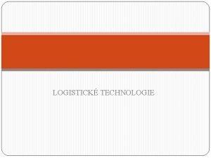 LOGISTICK TECHNOLOGIE Obsah vkladu 1 Pojem logistick technologie