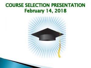 COURSE SELECTION PRESENTATION February 14 2018 Course Selection