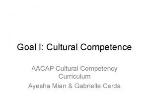 Goal I Cultural Competence AACAP Cultural Competency Curriculum