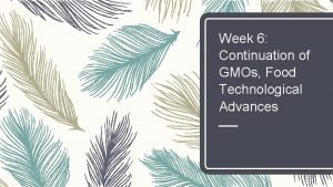 Week 6 Continuation of GMOs Food Technological Advances