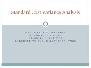 Standard Cost Variance Analysis MANUFACTURING FIRMS USE STANDARD