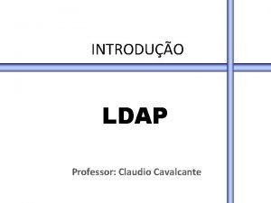 INTRODUO LDAP Professor Claudio Cavalcante LDAP Tpicos Introduo