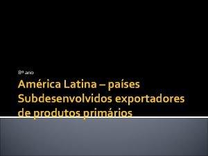 8 ano Amrica Latina pases Subdesenvolvidos exportadores de