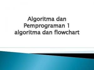 Algoritma dan Pemprograman 1 algoritma dan flowchart Pertemuan