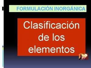 FORMULACIN INORGNICA Clasificacin de los elementos CLASIFICACIN DE