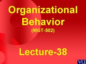 Organizational Behavior MGT502 Lecture38 Summary of Lecture37 Organizational