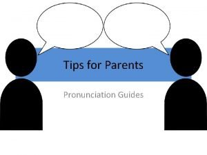 Tips for Parents Pronunciation Guides Tips for pronouncing