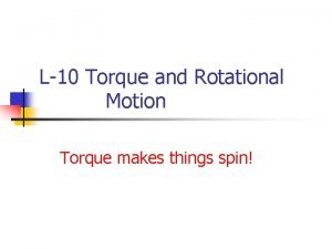 L10 Torque and Rotational Motion Torque makes things