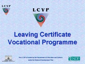 Leaving Certificate Vocational Programme The LCVP is funded