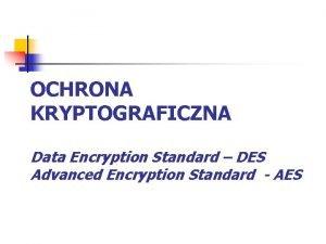 OCHRONA KRYPTOGRAFICZNA Data Encryption Standard DES Advanced Encryption