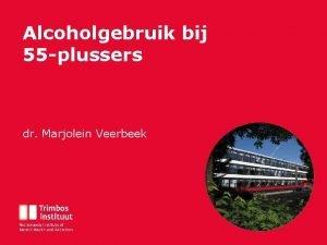 Alcoholgebruik bij 55 plussers dr Marjolein Veerbeek Financiering