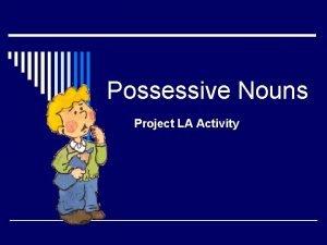 Possessive Nouns Project LA Activity o Possessive nouns