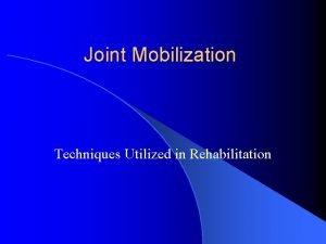 Joint Mobilization Techniques Utilized in Rehabilitation What is