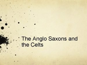 The Anglo Saxons and the Celts Anglo Saxons