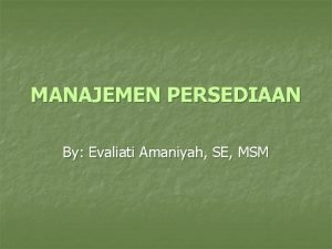 MANAJEMEN PERSEDIAAN By Evaliati Amaniyah SE MSM Persediaan