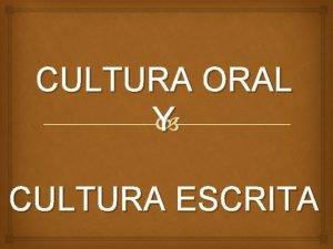 CULTURA ORAL Y CULTURA ESCRITA Cultura escrita La