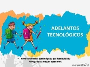 ADELANTOS TECNOLGICOS Conocer avances tecnolgicos que facilitaron la